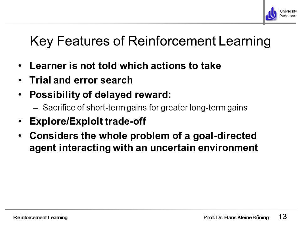 Reinforcement Learning Prof. Dr. Hans Kleine Büning 13 University Paderborn Key Features of Reinforcement Learning Learner is not told which actions t