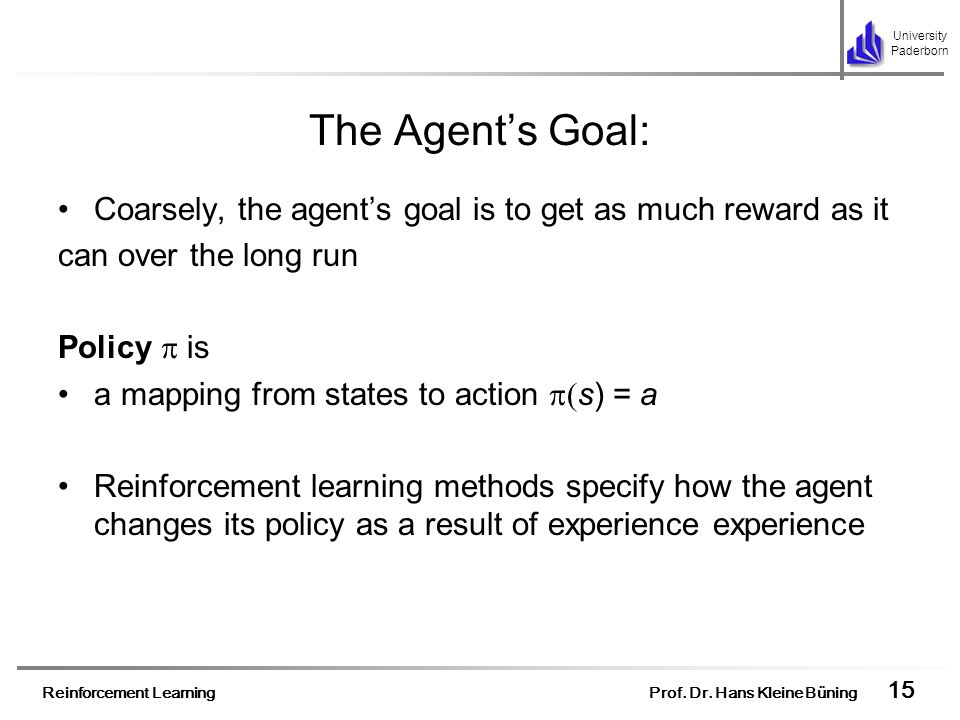 Reinforcement Learning Prof. Dr. Hans Kleine Büning 15 University Paderborn The Agents Goal: Coarsely, the agents goal is to get as much reward as it