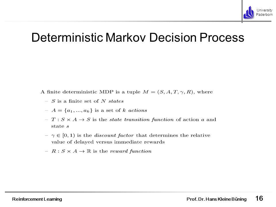 Reinforcement Learning Prof. Dr. Hans Kleine Büning 16 University Paderborn Deterministic Markov Decision Process