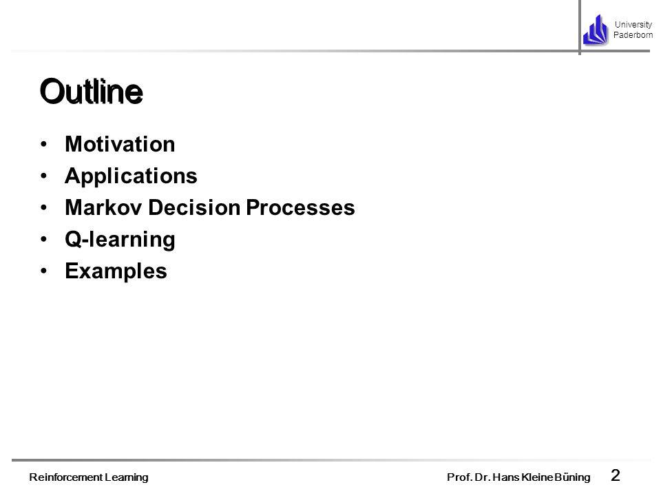 Reinforcement Learning Prof. Dr. Hans Kleine Büning 2 University Paderborn Outline Motivation Applications Markov Decision Processes Q-learning Exampl