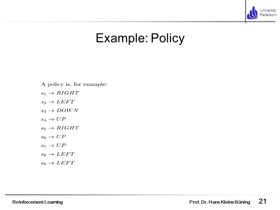 Reinforcement Learning Prof. Dr. Hans Kleine Büning 21 University Paderborn Example: Policy