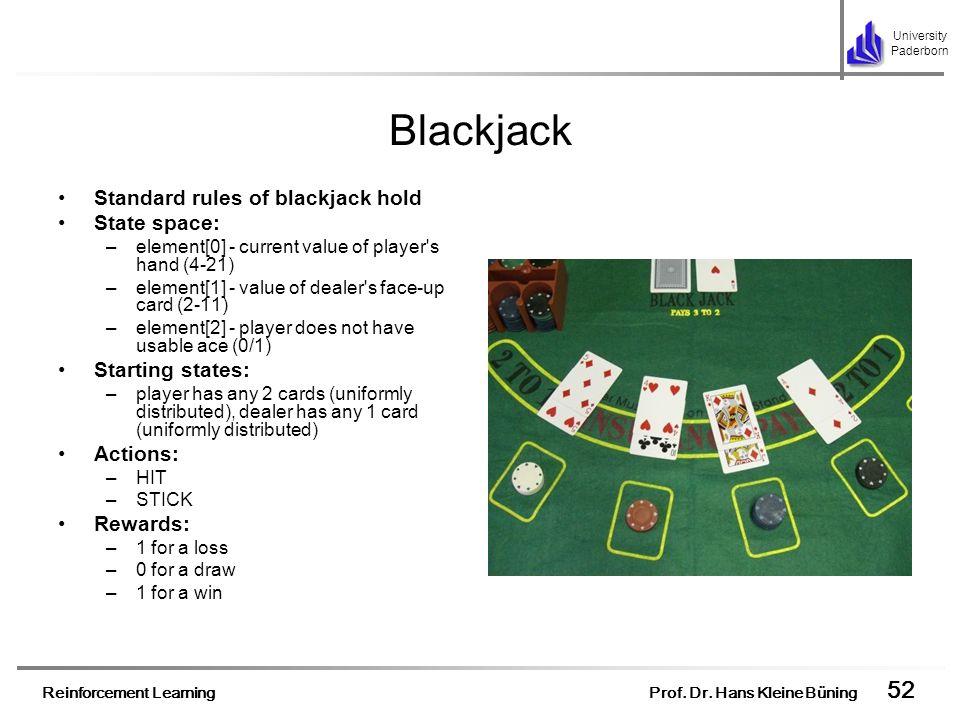 Reinforcement Learning Prof. Dr. Hans Kleine Büning 52 University Paderborn Blackjack Standard rules of blackjack hold State space: –element[0] - curr