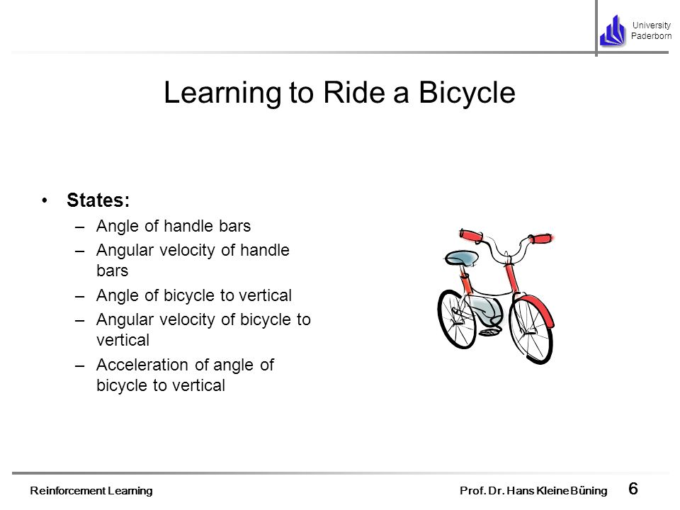 Reinforcement Learning Prof. Dr. Hans Kleine Büning 6 University Paderborn Learning to Ride a Bicycle States: –Angle of handle bars –Angular velocity