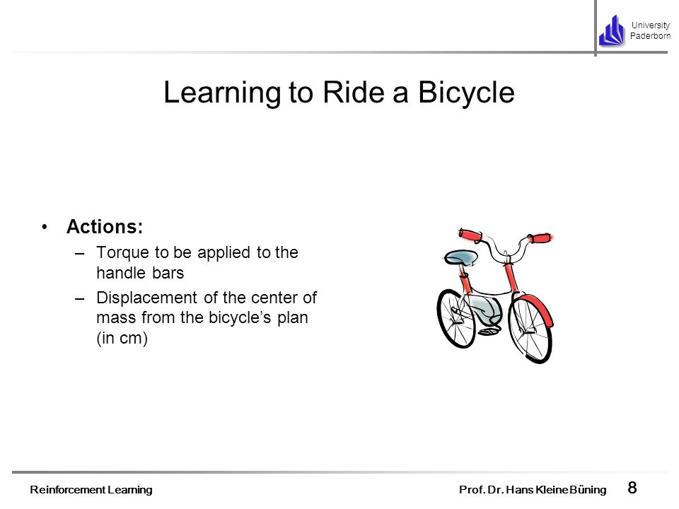 Reinforcement Learning Prof. Dr. Hans Kleine Büning 8 University Paderborn Learning to Ride a Bicycle Actions: –Torque to be applied to the handle bar