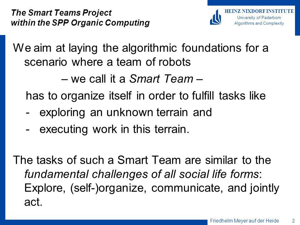 Friedhelm Meyer auf der Heide 2 HEINZ NIXDORF INSTITUTE University of Paderborn Algorithms and Complexity The Smart Teams Project within the SPP Organ