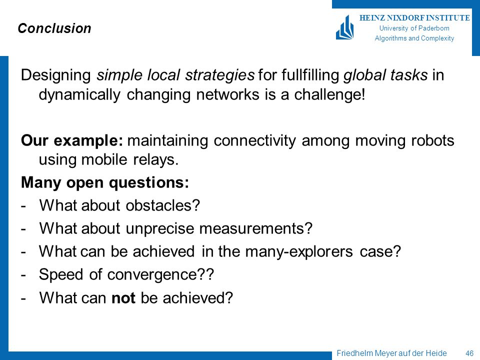 Friedhelm Meyer auf der Heide 46 HEINZ NIXDORF INSTITUTE University of Paderborn Algorithms and Complexity Conclusion Designing simple local strategie