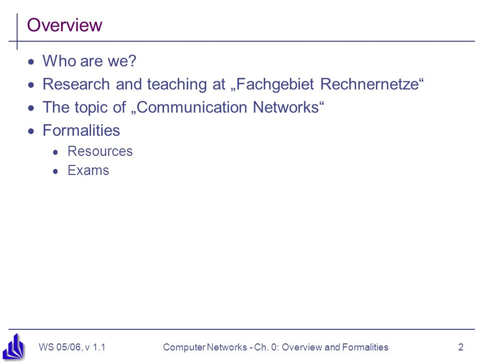 WS 05/06, v 1.1Computer Networks - Ch.0: Overview and Formalities2 Overview Who are we.