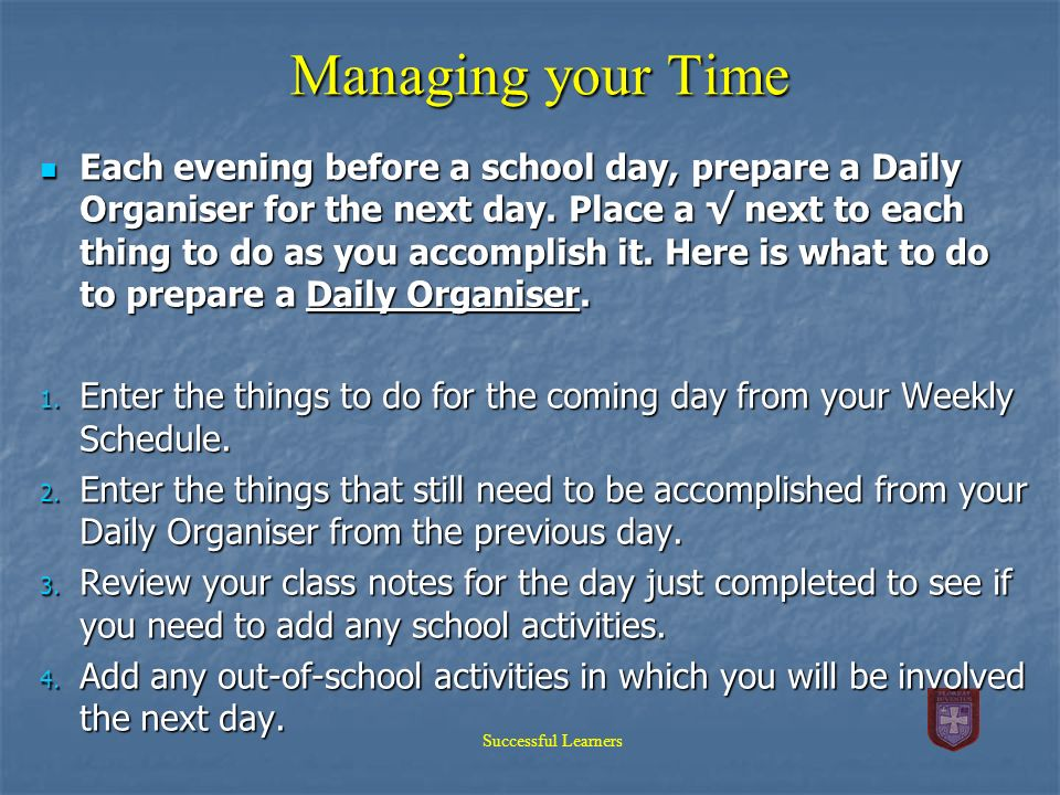 Managing your Time Each evening before a school day, prepare a Daily Organiser for the next day. Place a next to each thing to do as you accomplish it