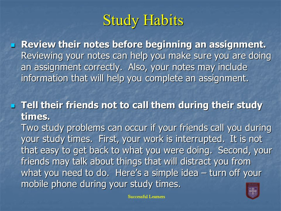 Study Habits Review their notes before beginning an assignment. Reviewing your notes can help you make sure you are doing an assignment correctly. Als