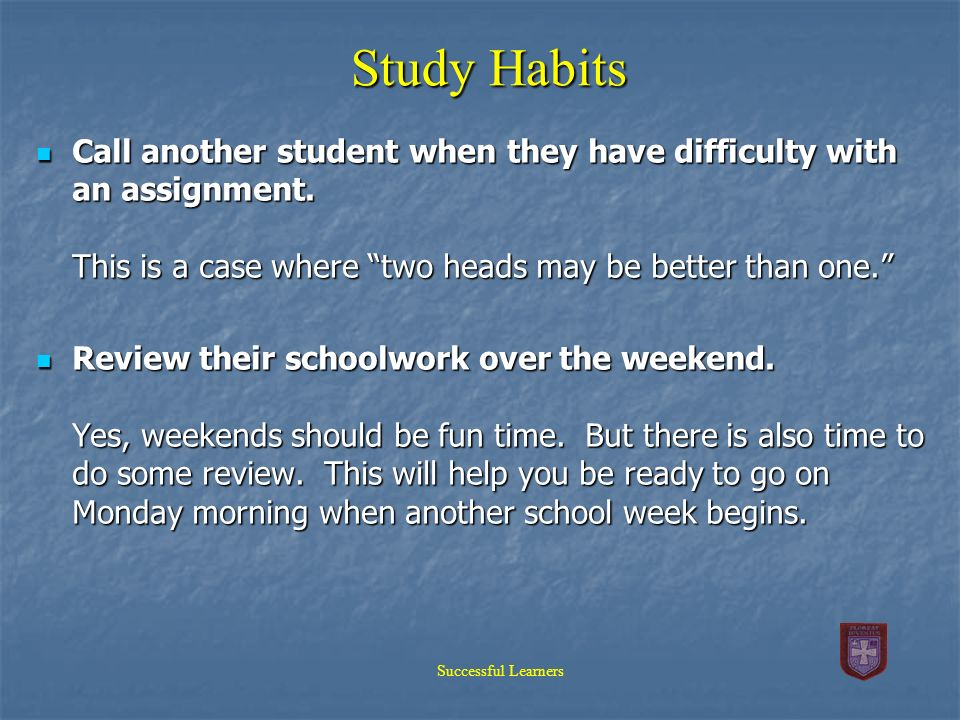 Study Habits Call another student when they have difficulty with an assignment. This is a case where two heads may be better than one. Call another st