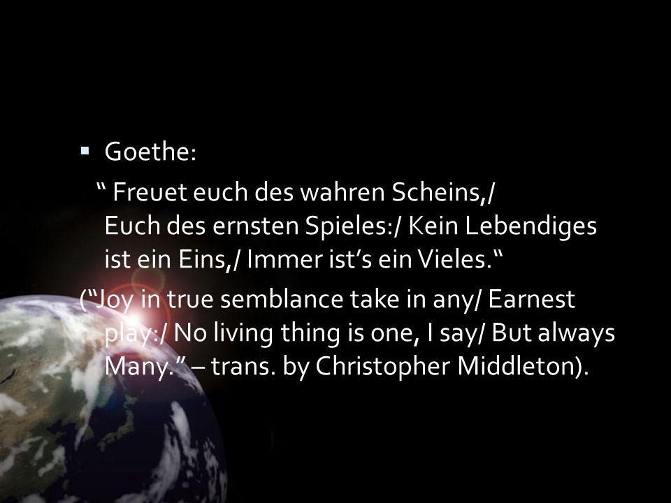 Goethe: Freuet euch des wahren Scheins,/ Euch des ernsten Spieles:/ Kein Lebendiges ist ein Eins,/ Immer ists ein Vieles. (Joy in true semblance take
