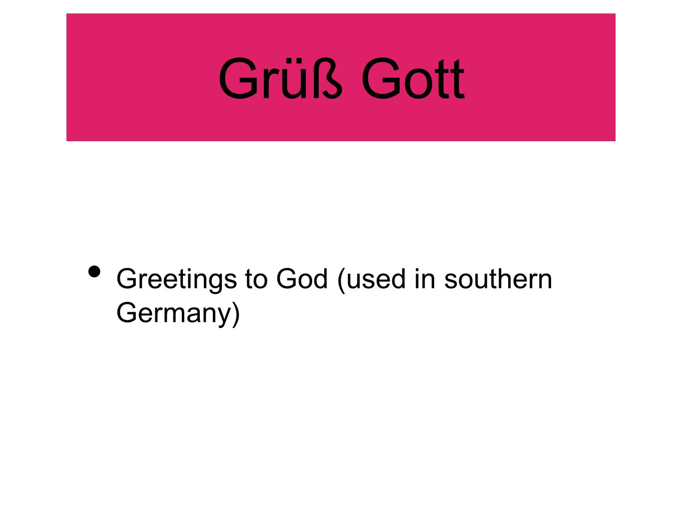 Grüß Gott Greetings to God (used in southern Germany)