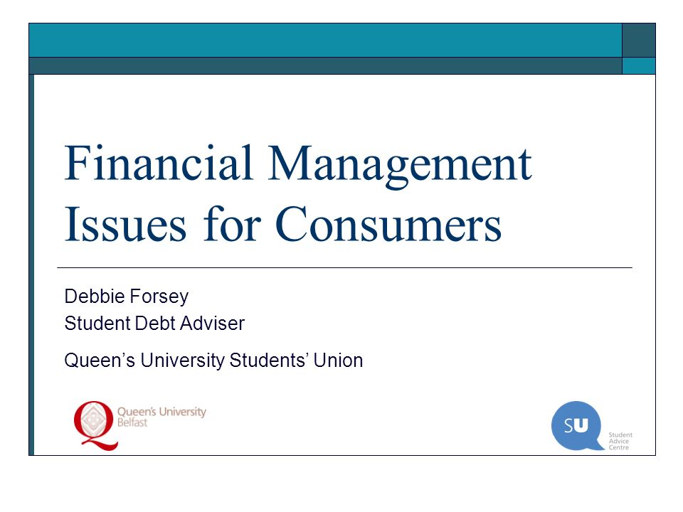 Financial Management Issues for Consumers Debbie Forsey Student Debt Adviser Queens University Students Union