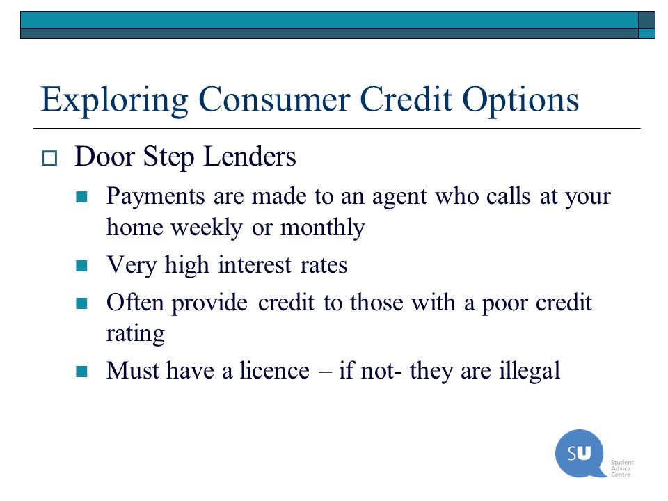Exploring Consumer Credit Options Door Step Lenders Payments are made to an agent who calls at your home weekly or monthly Very high interest rates Of