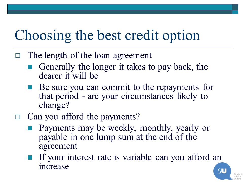Choosing the best credit option The length of the loan agreement Generally the longer it takes to pay back, the dearer it will be Be sure you can comm