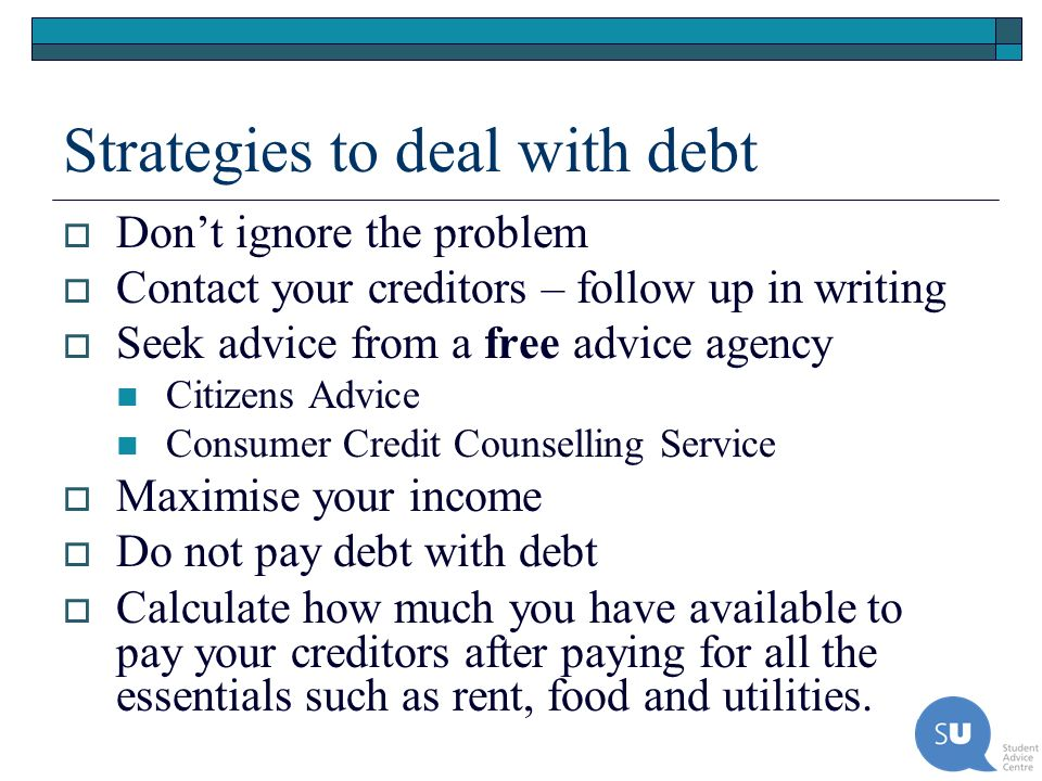 Strategies to deal with debt Dont ignore the problem Contact your creditors – follow up in writing Seek advice from a free advice agency Citizens Advi