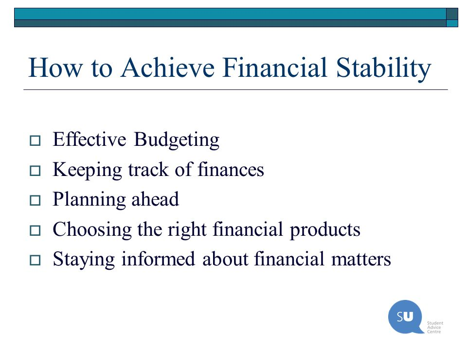 How to Achieve Financial Stability Effective Budgeting Keeping track of finances Planning ahead Choosing the right financial products Staying informed