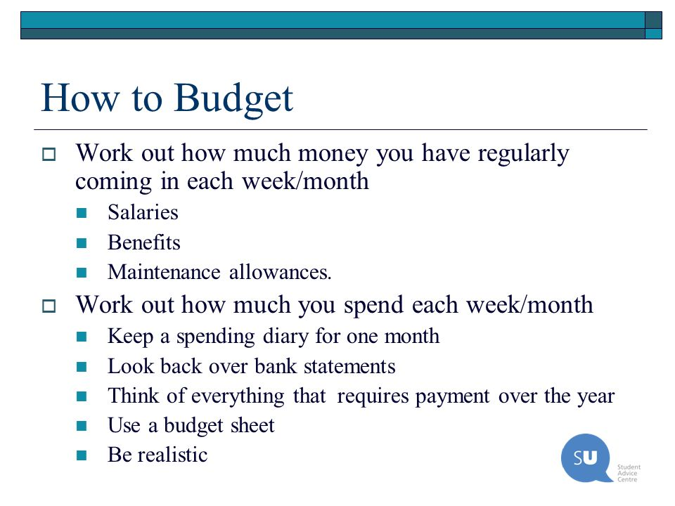 How to Budget Work out how much money you have regularly coming in each week/month Salaries Benefits Maintenance allowances. Work out how much you spe