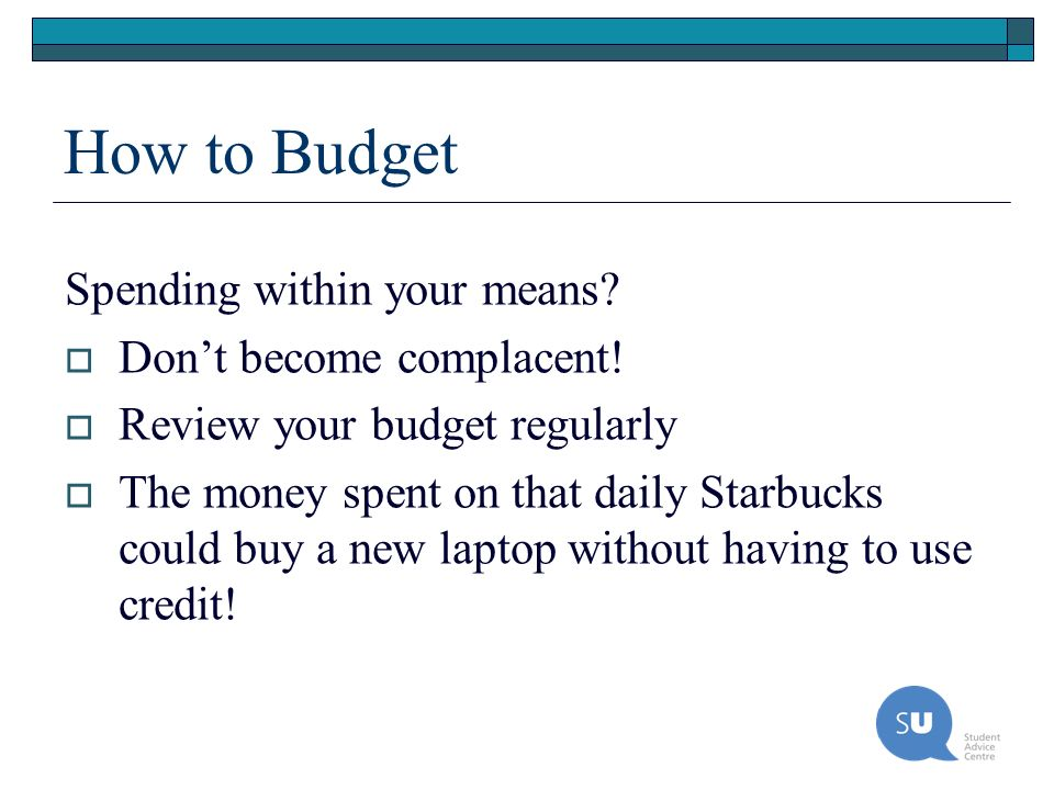 How to Budget Spending within your means? Dont become complacent! Review your budget regularly The money spent on that daily Starbucks could buy a new