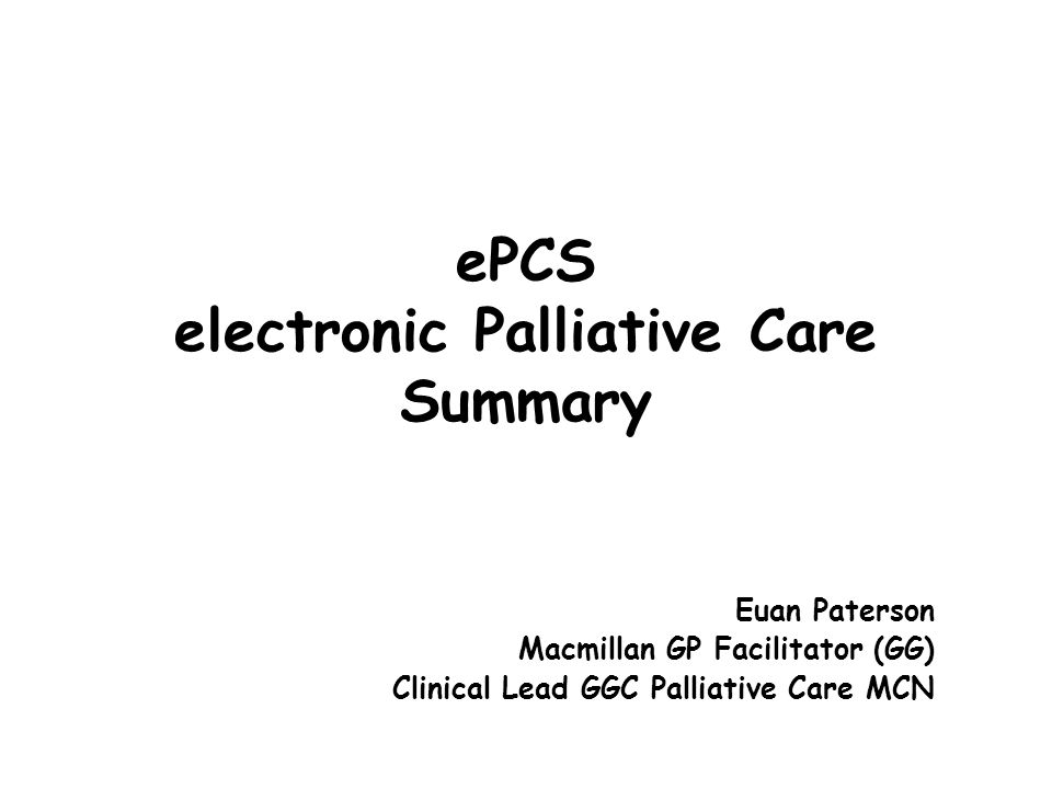 ePCS electronic Palliative Care Summary Euan Paterson Macmillan GP Facilitator (GG) Clinical Lead GGC Palliative Care MCN