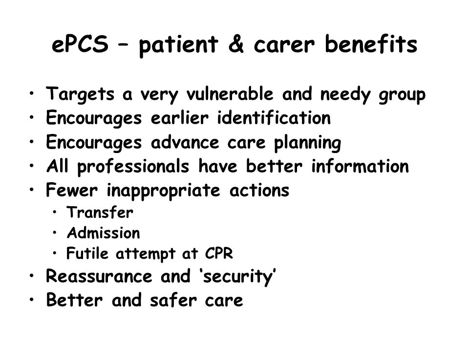 ePCS – patient & carer benefits Targets a very vulnerable and needy group Encourages earlier identification Encourages advance care planning All profe