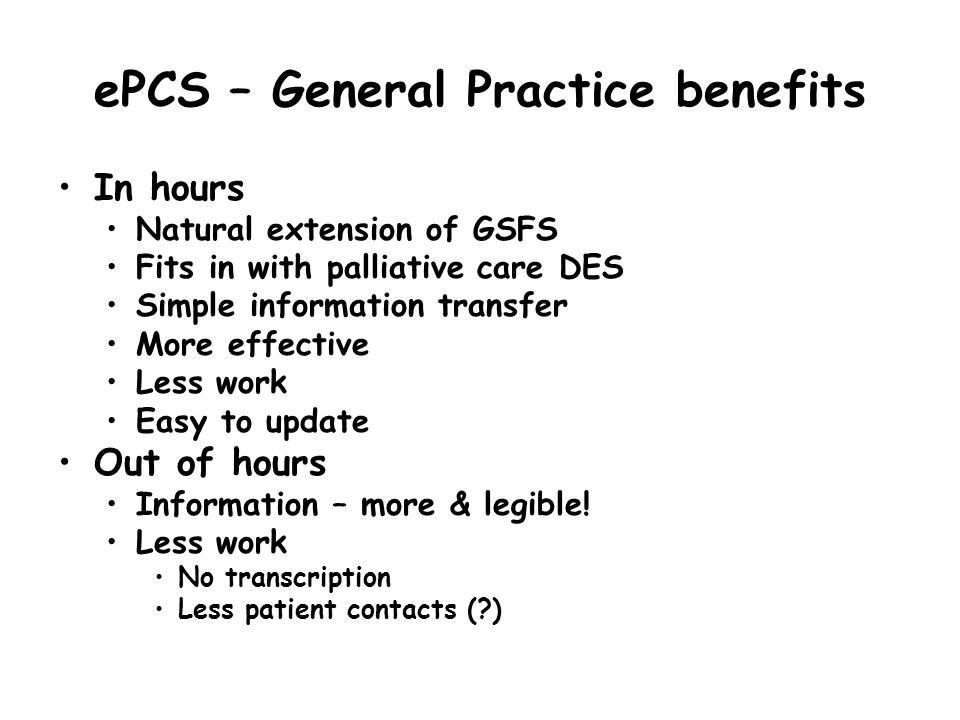 ePCS – General Practice benefits In hours Natural extension of GSFS Fits in with palliative care DES Simple information transfer More effective Less w
