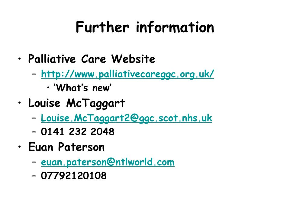Further information Palliative Care Website –http://www.palliativecareggc.org.uk/http://www.palliativecareggc.org.uk/ Whats new Louise McTaggart –Loui