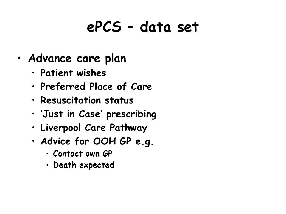 ePCS – data set Advance care plan Patient wishes Preferred Place of Care Resuscitation status Just in Case prescribing Liverpool Care Pathway Advice f