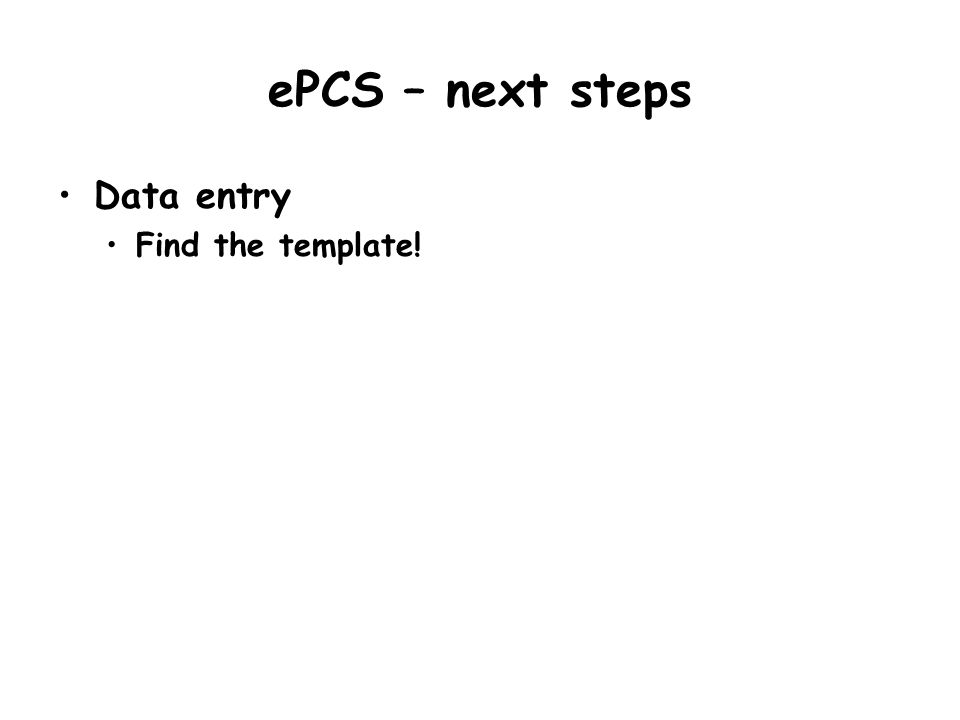 ePCS – next steps Data entry Find the template!