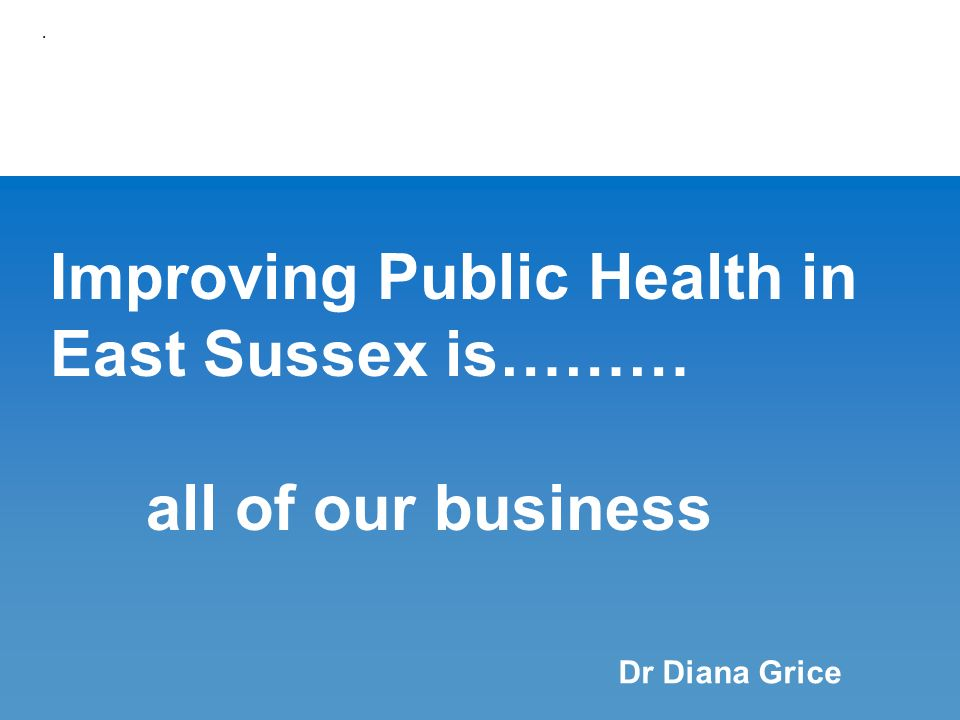 Improving Public Health in East Sussex is……… all of our business. Dr Diana Grice