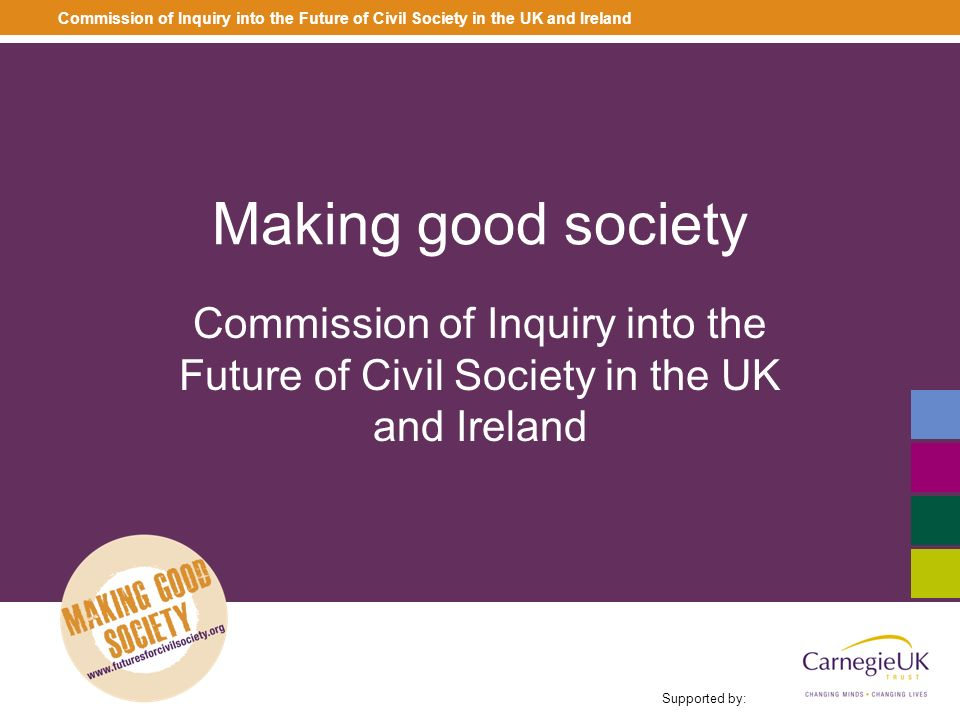 Making good society Commission of Inquiry into the Future of Civil Society in the UK and Ireland Supported by: Commission of Inquiry into the Future o