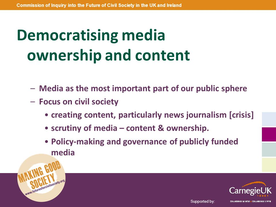 Supported by: Commission of Inquiry into the Future of Civil Society in the UK and Ireland Democratising media ownership and content –Media as the mos