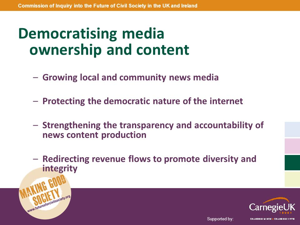 Supported by: Commission of Inquiry into the Future of Civil Society in the UK and Ireland Democratising media ownership and content –Growing local an