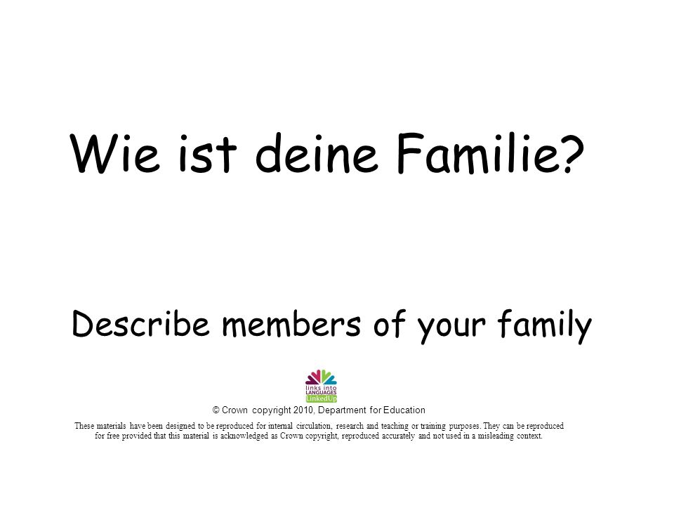Describe members of your family Wie ist deine Familie? © Crown copyright 2010, Department for Education These materials have been designed to be repro