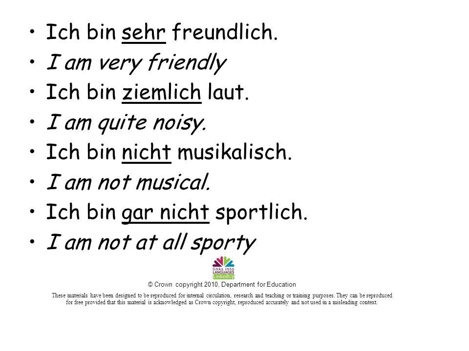 Ich bin sehr freundlich. I am very friendly Ich bin ziemlich laut.