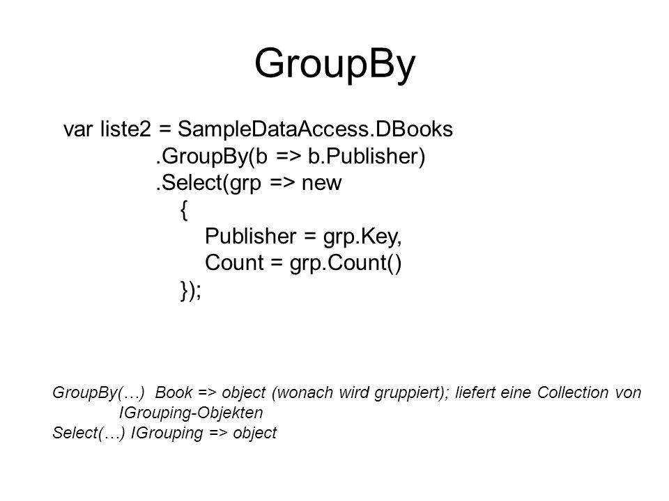 GroupBy var liste2 = SampleDataAccess.DBooks.GroupBy(b => b.Publisher).Select(grp => new { Publisher = grp.Key, Count = grp.Count() }); GroupBy(…) Boo