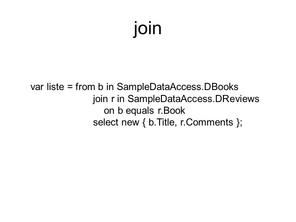 join var liste = from b in SampleDataAccess.DBooks join r in SampleDataAccess.DReviews on b equals r.Book select new { b.Title, r.Comments };