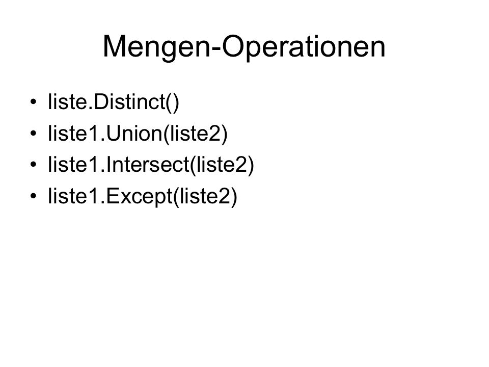 Mengen-Operationen liste.Distinct() liste1.Union(liste2) liste1.Intersect(liste2) liste1.Except(liste2)