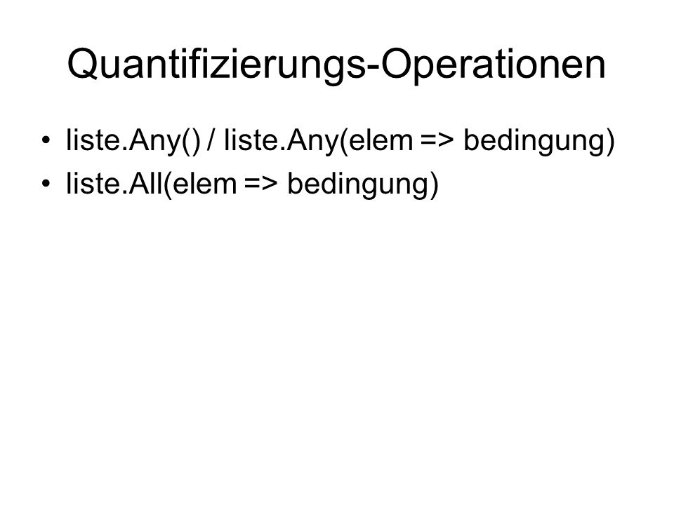 Quantifizierungs-Operationen liste.Any() / liste.Any(elem => bedingung) liste.All(elem => bedingung)