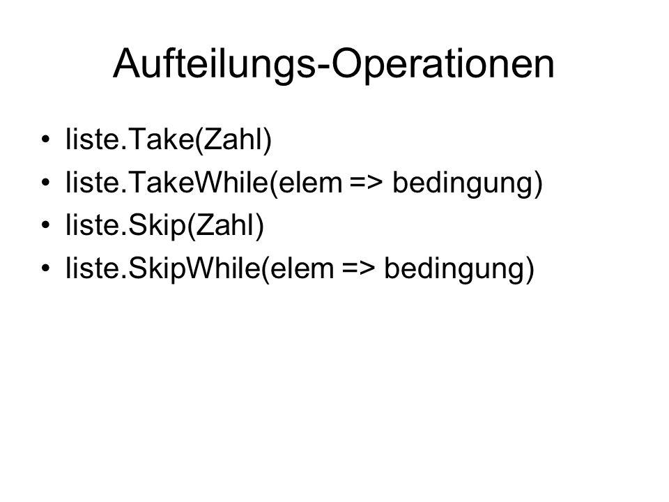 Aufteilungs-Operationen liste.Take(Zahl) liste.TakeWhile(elem => bedingung) liste.Skip(Zahl) liste.SkipWhile(elem => bedingung)