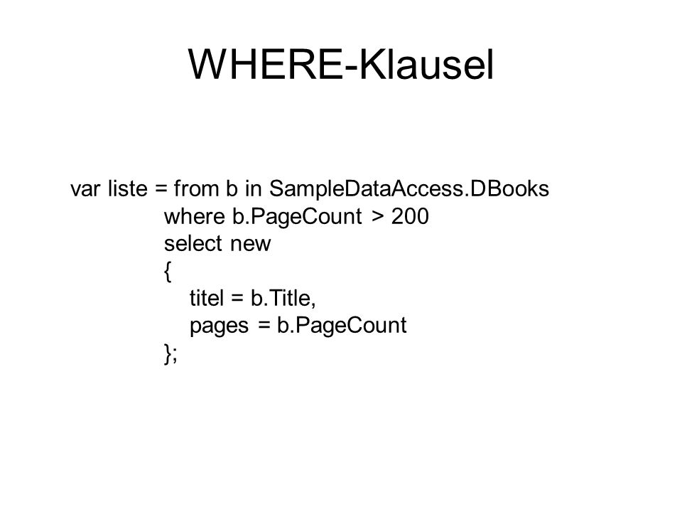 WHERE-Klausel var liste = from b in SampleDataAccess.DBooks where b.PageCount > 200 select new { titel = b.Title, pages = b.PageCount };