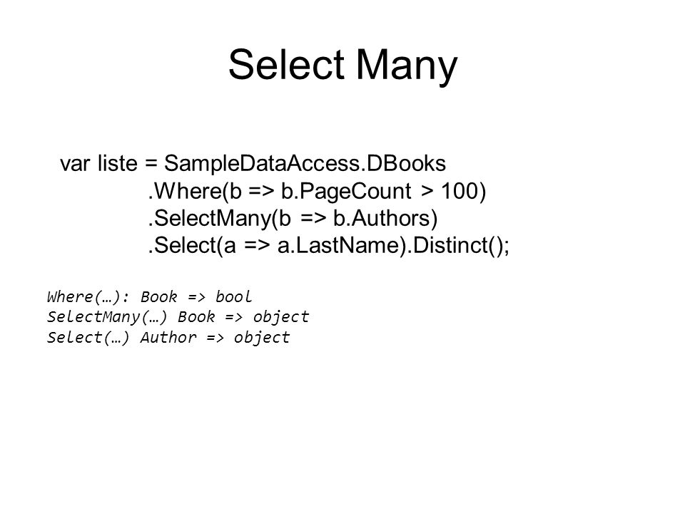 Select Many var liste = SampleDataAccess.DBooks.Where(b => b.PageCount > 100).SelectMany(b => b.Authors).Select(a => a.LastName).Distinct(); Where(…): Book => bool SelectMany(…) Book => object Select(…) Author => object