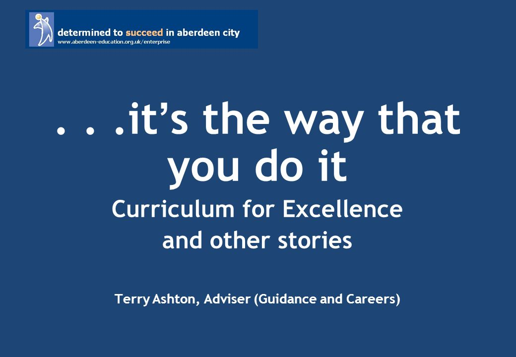 ...it s the way that you do it Curriculum for Excellence and other stories Terry Ashton, Adviser (Guidance and Careers)