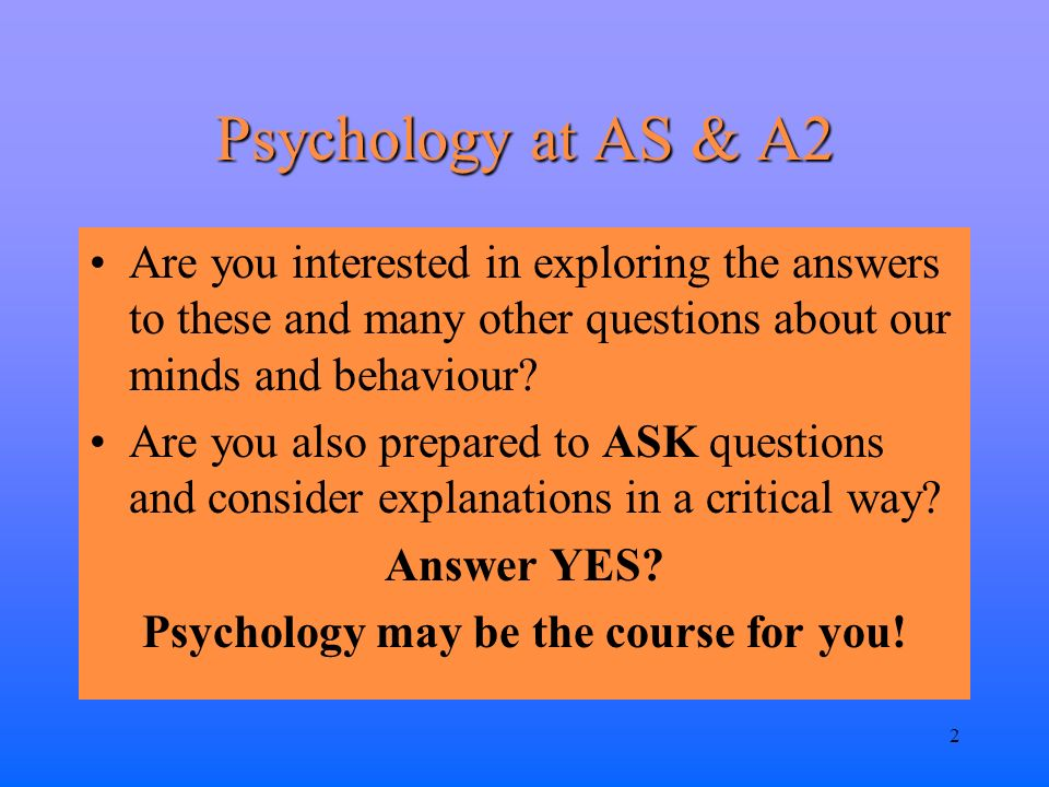 2 Psychology at AS & A2 Are you interested in exploring the answers to these and many other questions about our minds and behaviour.