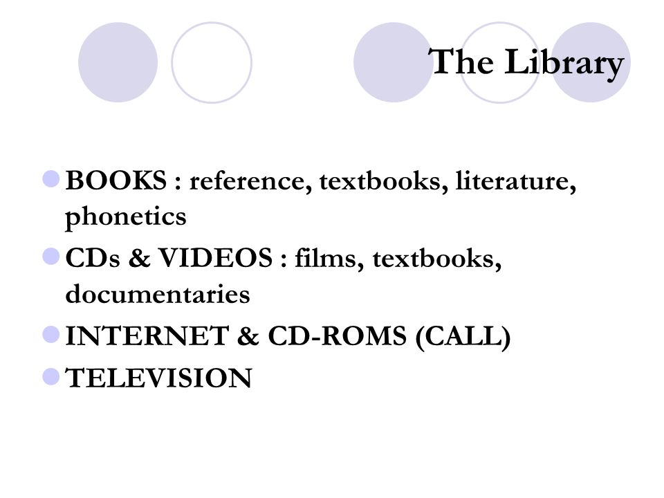 The Library BOOKS : reference, textbooks, literature, phonetics CDs & VIDEOS : films, textbooks, documentaries INTERNET & CD-ROMS (CALL) TELEVISION