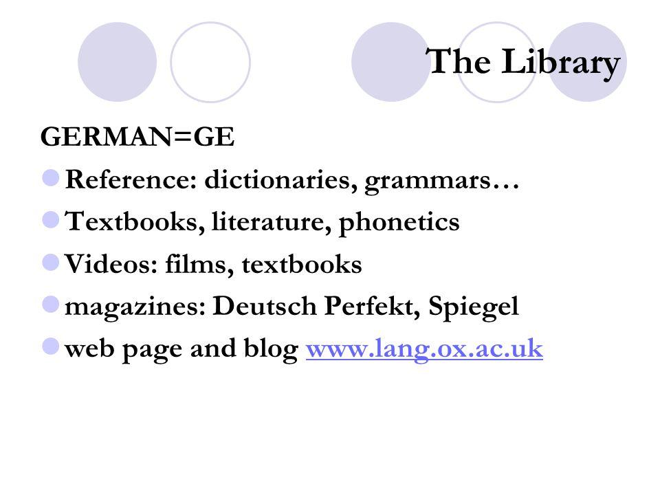 The Library GERMAN=GE Reference: dictionaries, grammars… Textbooks, literature, phonetics Videos: films, textbooks magazines: Deutsch Perfekt, Spiegel