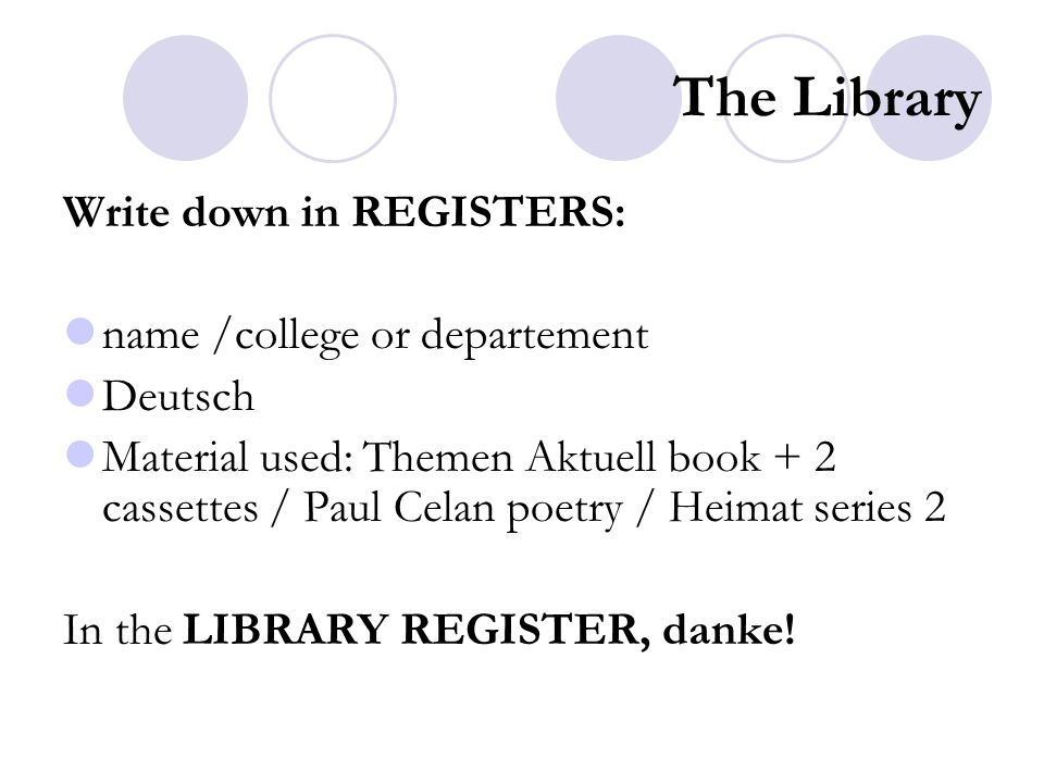 The Library Write down in REGISTERS: name /college or departement Deutsch Material used: Themen Aktuell book + 2 cassettes / Paul Celan poetry / Heimat series 2 In the LIBRARY REGISTER, danke!