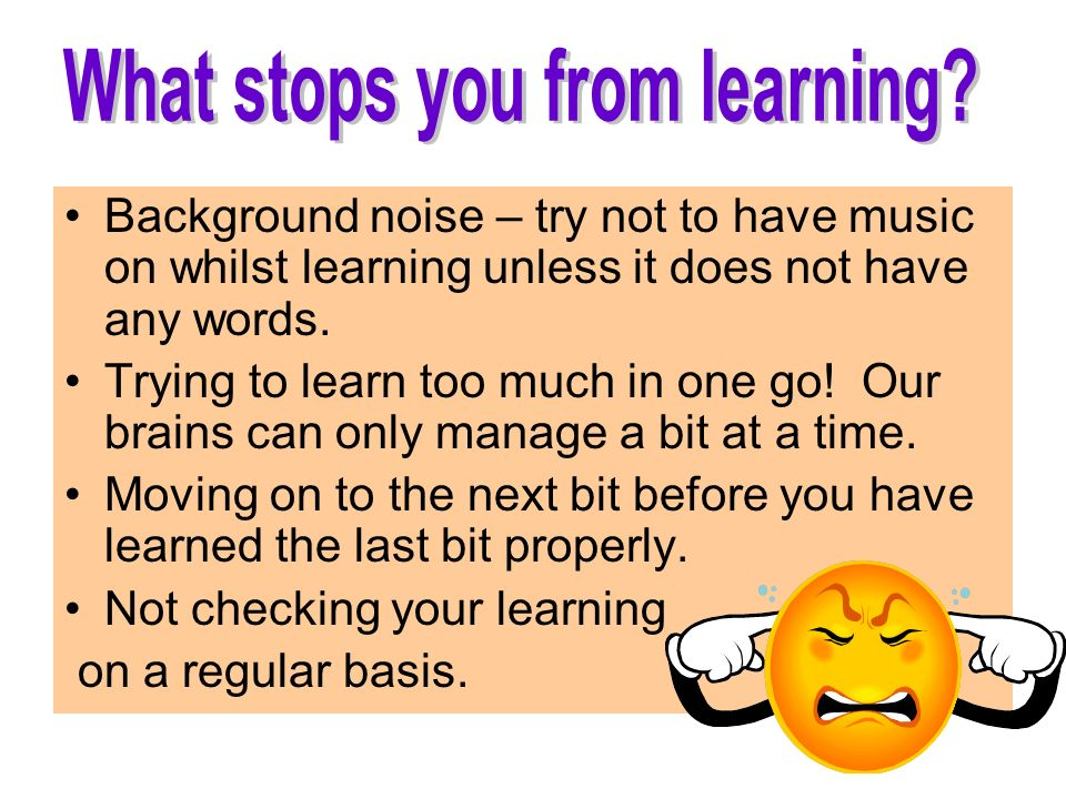 Background noise – try not to have music on whilst learning unless it does not have any words.