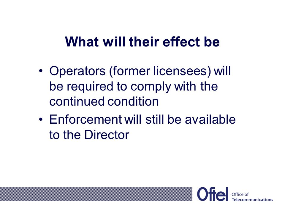 What will their effect be Operators (former licensees) will be required to comply with the continued condition Enforcement will still be available to