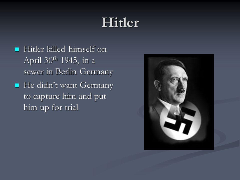 Hitler Hitler killed himself on April 30 th 1945, in a sewer in Berlin Germany Hitler killed himself on April 30 th 1945, in a sewer in Berlin Germany